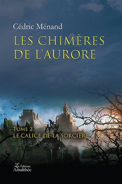 08/04/2018 – Les chimères de l'aurore – Tome 2 : Le Calice de la Sorcière par Cédric Ménand