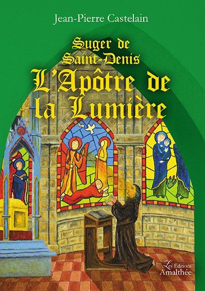 26/08/2017 – Suger de Saint-Denis, L'Apôtre de la Lumière par Jean-Pierre Castelain